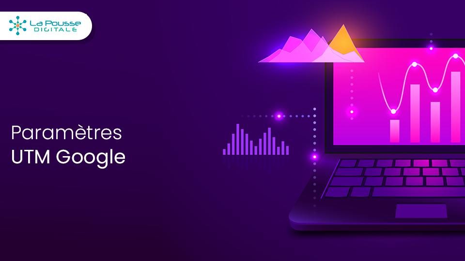Les paramètres UTM Google : l'outil de tracking de votre ROI